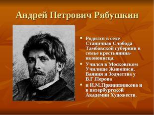 Андрей Петрович Рябушкин Родился в селе Станичная Слобода Тамбовской губернии