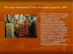 Русские женщины XVII столетия в церкви, 1899 В 1899 году Рябушкин окончил одн