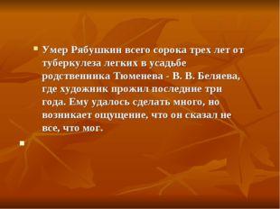 Умер Рябушкин всего сорока трех лет от туберкулеза легких в усадьбе родственн