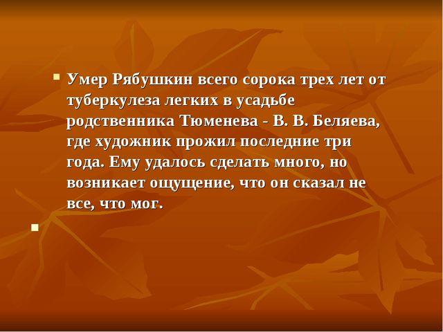 Умер Рябушкин всего сорока трех лет от туберкулеза легких в усадьбе родственн...