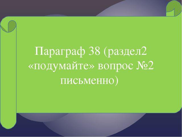 Параграф 38 (раздел2 «подумайте» вопрос №2 письменно)