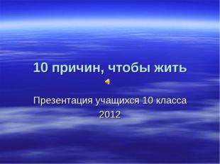 10 причин, чтобы жить Презентация учащихся 10 класса 2012