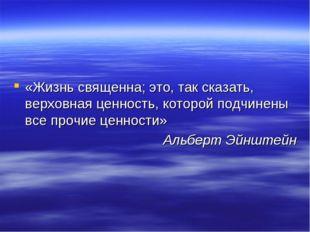 «Жизнь священна; это, так сказать, верховная ценность, которой подчинены все