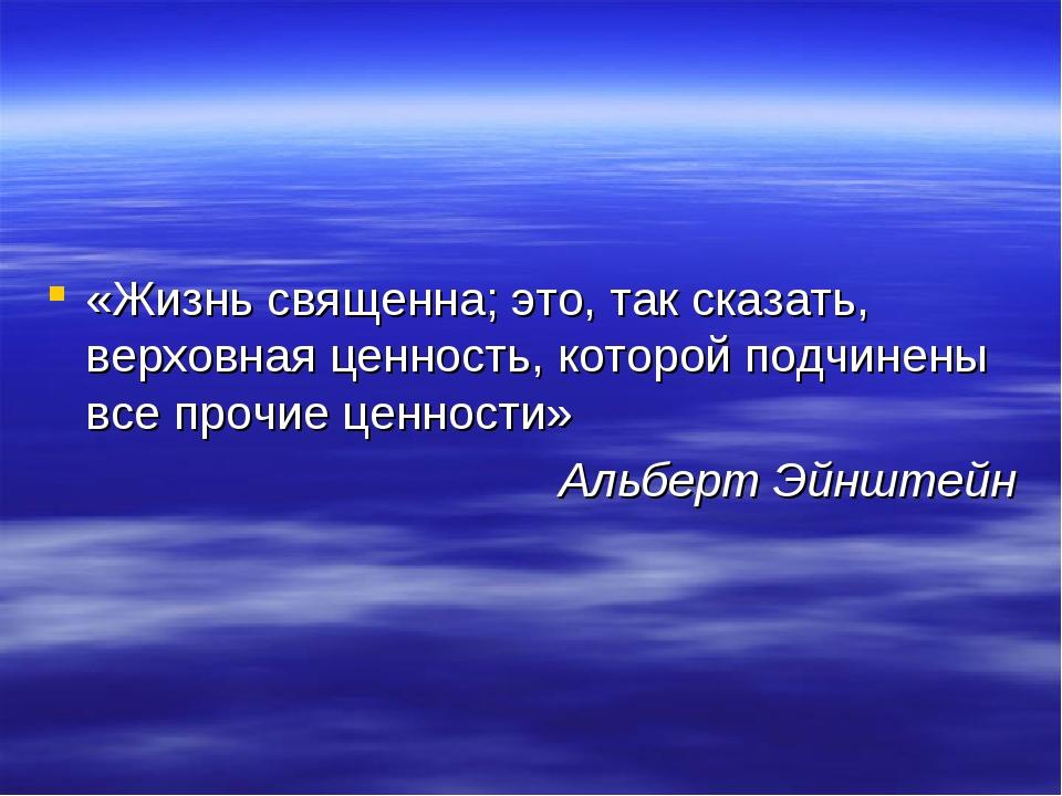 «Жизнь священна; это, так сказать, верховная ценность, которой подчинены все...