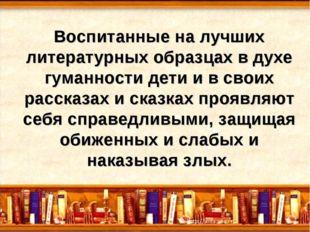 Воспитанные на лучших литературных образцах в духе гуманности дети и в своих