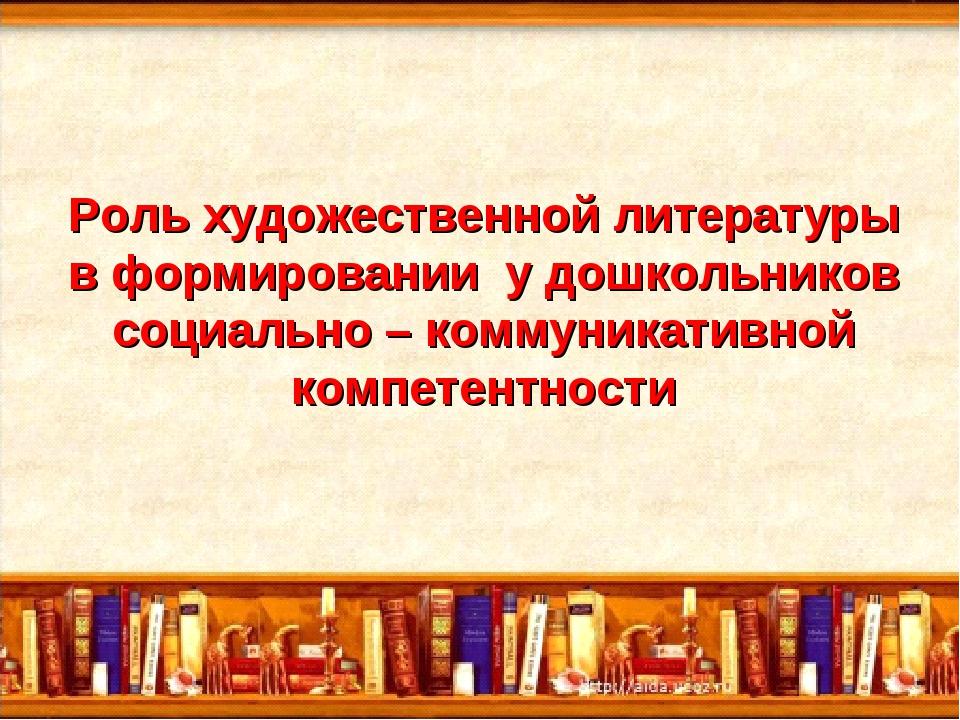 Роль художественной литературы в формировании у дошкольников социально – ком...