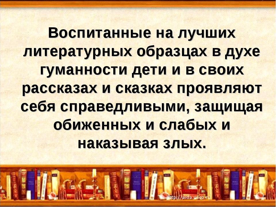 Воспитанные на лучших литературных образцах в духе гуманности дети и в своих...