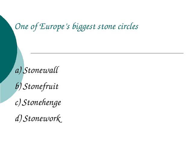 a) Stonewall b) Stonefruit c) Stonehenge d) Stonework One of Europe's biggest...