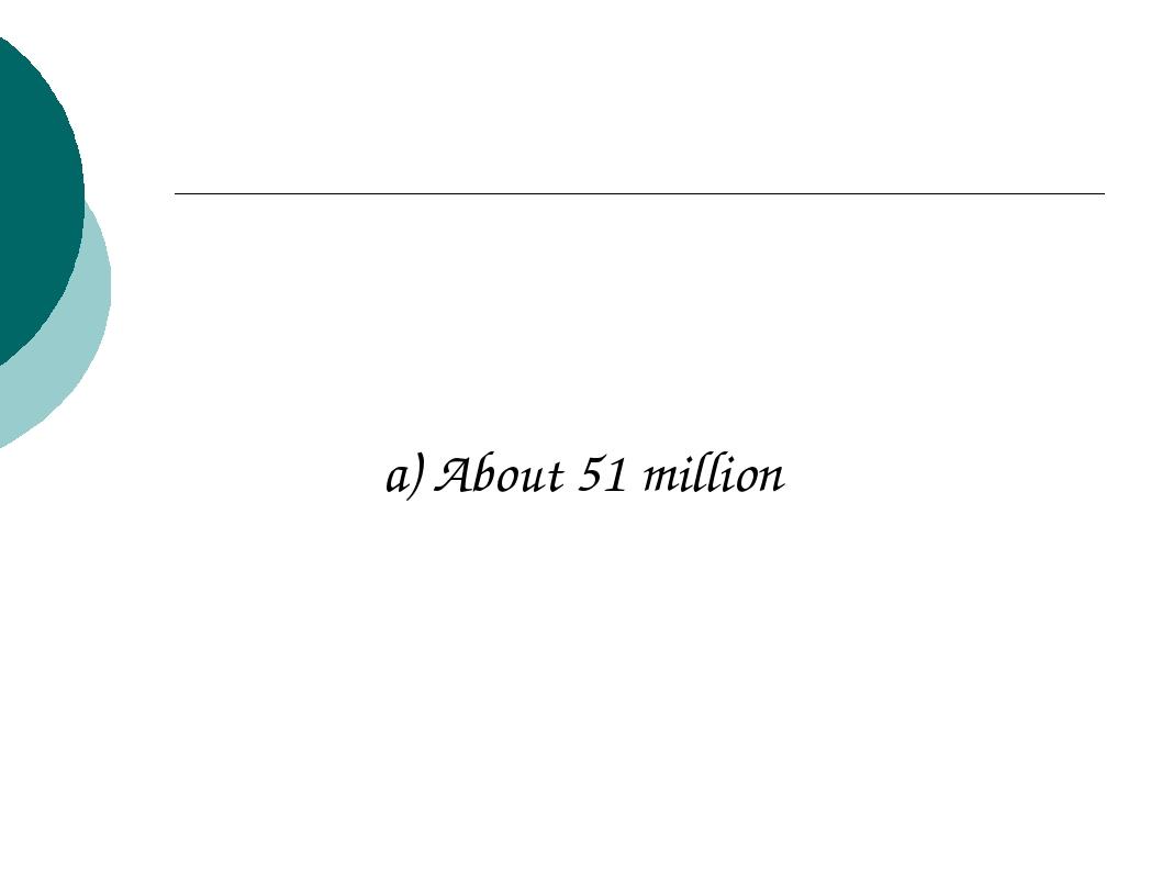 a) About 51 million