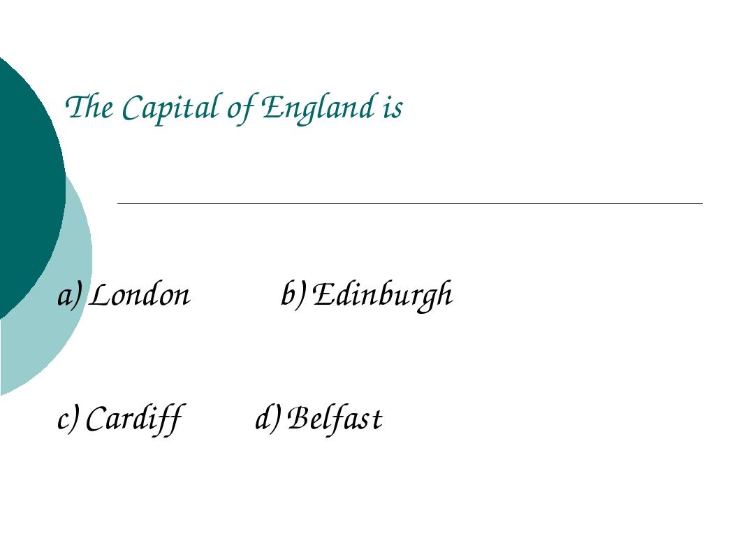 The Capital of England is a) London b) Edinburgh c) Cardiff d) Belfast