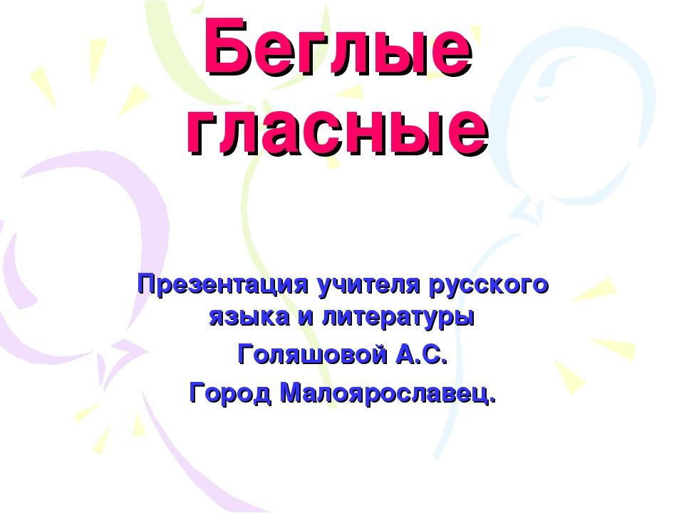 Беглые гласные Презентация учителя русского языка и литературы Голяшовой А.С....