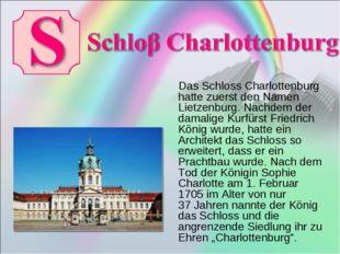 Das Schloss Charlottenburg hatte zuerst den Namen Lietzenburg. Nachdem der d
