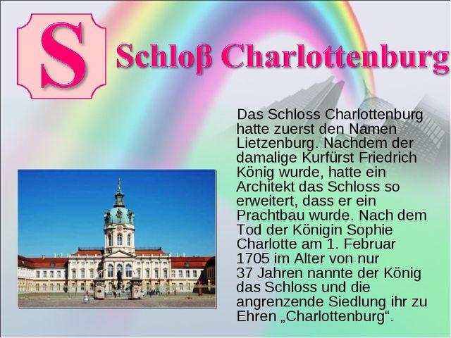 Das Schloss Charlottenburg hatte zuerst den Namen Lietzenburg. Nachdem der d...