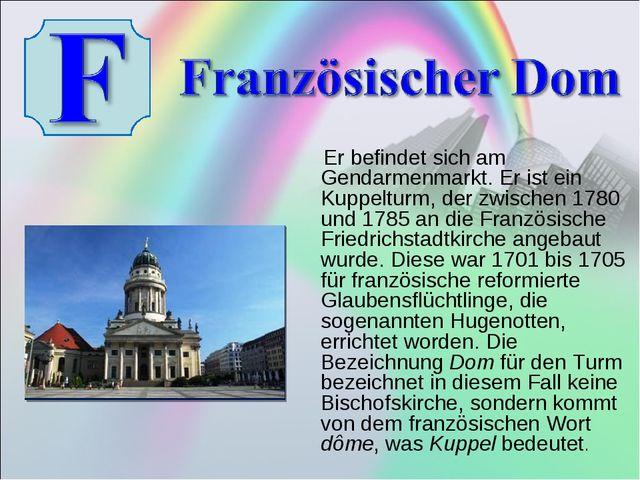 Er befindet sich am Gendarmenmarkt. Er ist ein Kuppelturm, der zwischen 1780...