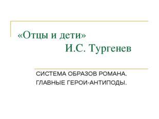 «Отцы и дети» И.С. Тургенев СИСТЕМА ОБРАЗОВ РОМАНА. ГЛАВНЫЕ ГЕРОИ-АНТИПОДЫ.