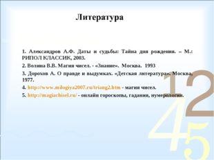 1. Александров А.Ф. Даты и судьбы: Тайна дня рождения. – М.: РИПОЛ КЛАССИК, 2