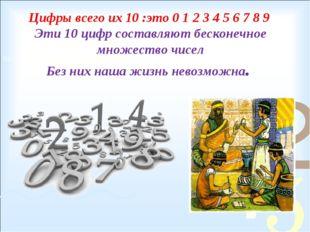 Цифры всего их 10 :это 0 1 2 3 4 5 6 7 8 9 Эти 10 цифр составляют бесконечное