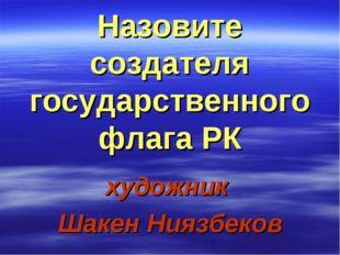 Назовите создателя государственного флага РК художник Шакен Ниязбеков