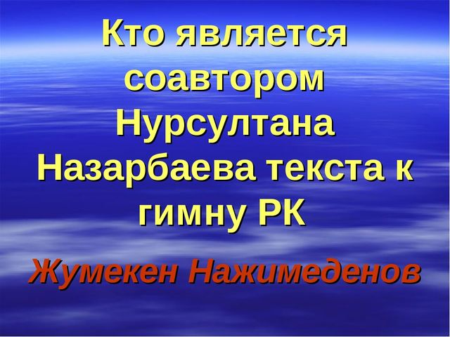 Кто является соавтором Нурсултана Назарбаева текста к гимну РК Жумекен Нажиме...