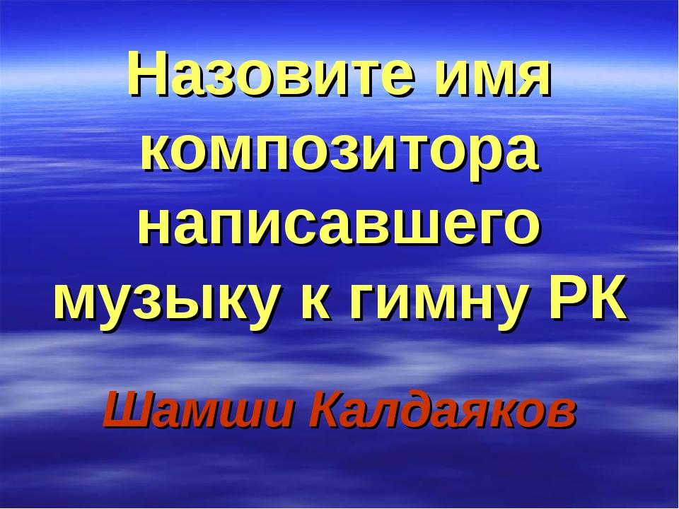 Назовите имя композитора написавшего музыку к гимну РК Шамши Калдаяков