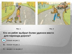 Рис. 1 Рис. 2 Кто из ребят выбрал более удачное место для перехода дороги? А