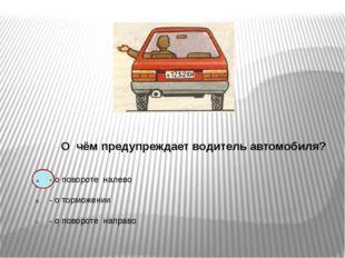О чём предупреждает водитель автомобиля? - о повороте налево - о торможении