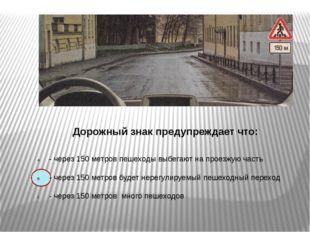 Дорожный знак предупреждает что: - через 150 метров пешеходы выбегают на про