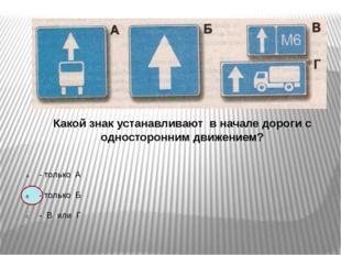 Какой знак устанавливают в начале дороги с односторонним движением? - только