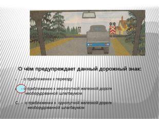 О чём предупреждает данный дорожный знак: - о приближении к переезду - о при