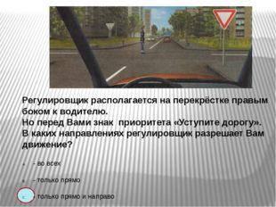 Регулировщик располагается на перекрёстке правым боком к водителю. Но перед