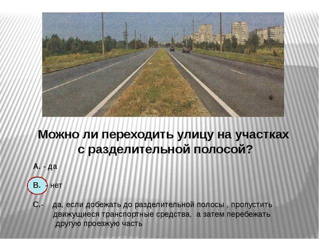 Можно ли переходить улицу на участках с разделительной полосой? А. - да В. -...