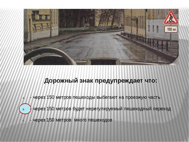 Дорожный знак предупреждает что: - через 150 метров пешеходы выбегают на про...