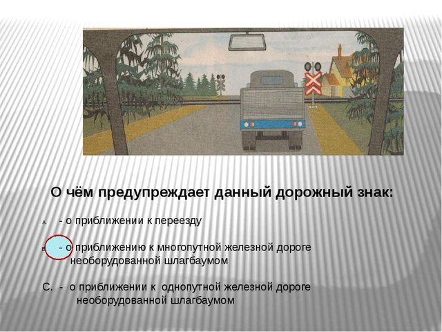 О чём предупреждает данный дорожный знак: - о приближении к переезду - о при...
