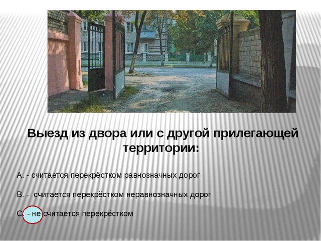 Выезд из двора или с другой прилегающей территории: А. - считается перекрёст...