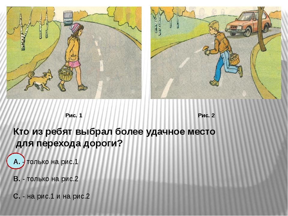 Рис. 1 Рис. 2 Кто из ребят выбрал более удачное место для перехода дороги? А...