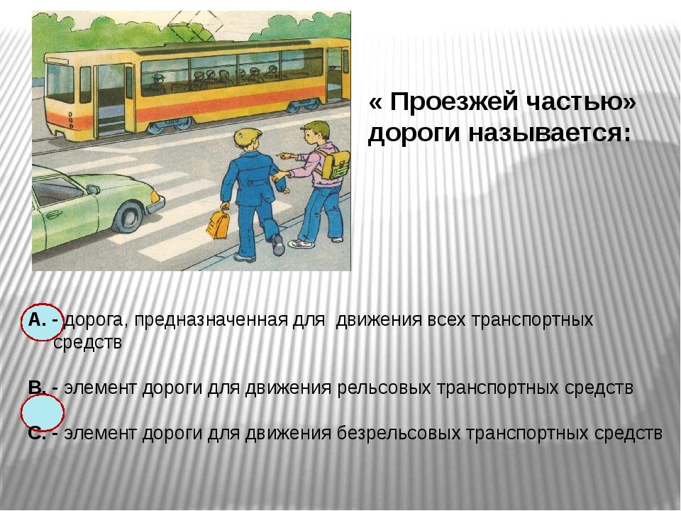 « Проезжей частью» дороги называется: А. - дорога, предназначенная для движе...