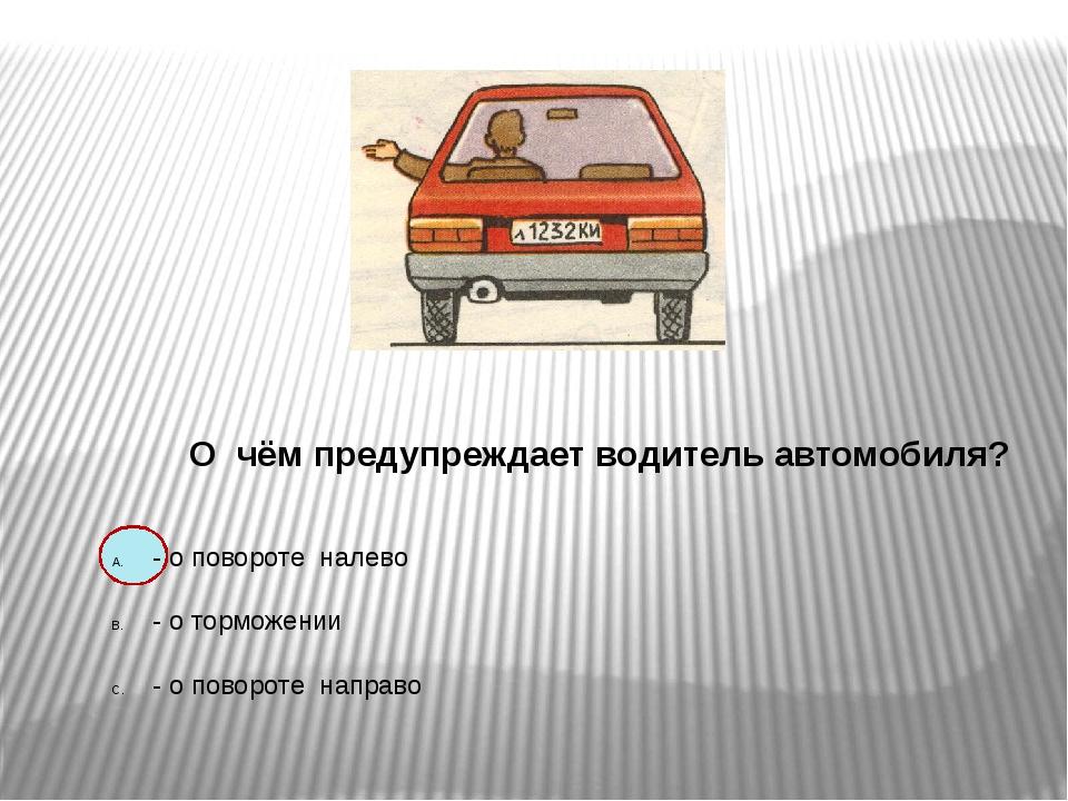 О чём предупреждает водитель автомобиля? - о повороте налево - о торможении...