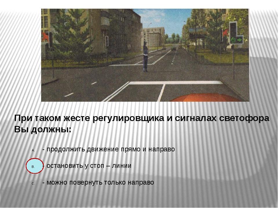 При таком жесте регулировщика и сигналах светофора Вы должны: - продолжить д...