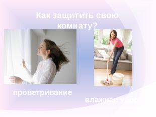 Как защитить свою комнату? проветривание влажная уборка
