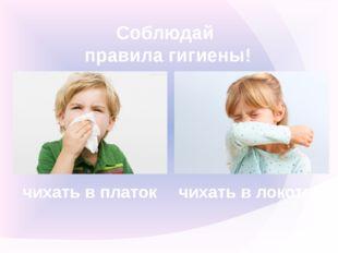 Соблюдай правила гигиены! чихать в платок чихать в локоть