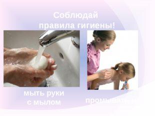 Соблюдай правила гигиены! мыть руки с мылом промывать нос