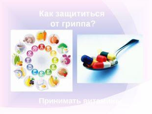Как защититься от гриппа? Принимать витамины