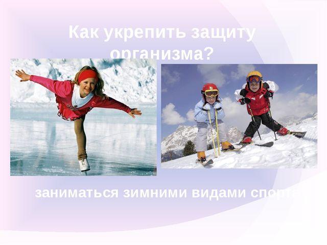 Как укрепить защиту организма? заниматься зимними видами спорта