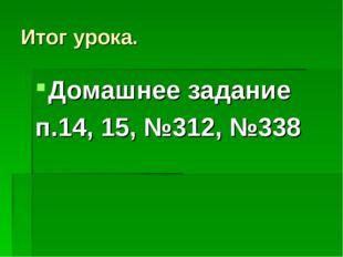 Итог урока. Домашнее задание п.14, 15, №312, №338