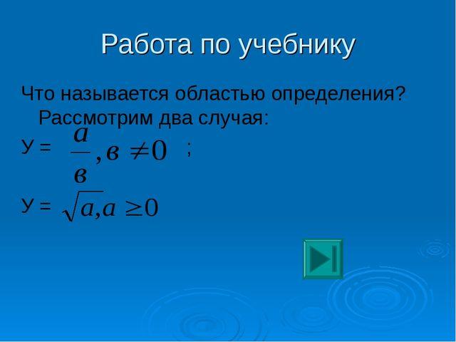 Работа по учебнику Что называется областью определения? Рассмотрим два случая...