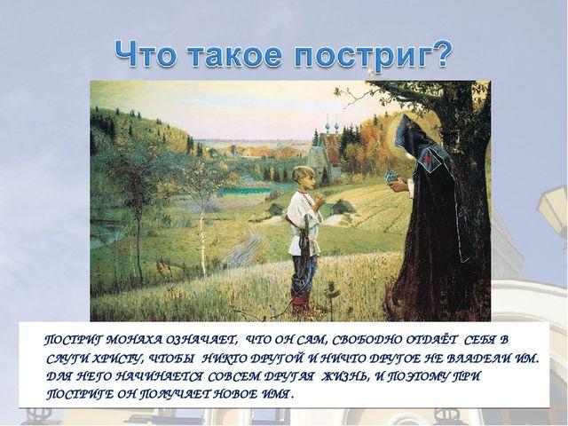 ПОСТРИГ МОНАХА ОЗНАЧАЕТ, ЧТО ОН САМ, СВОБОДНО ОТДАЁТ СЕБЯ В СЛУГИ ХРИСТУ, ЧТ...
