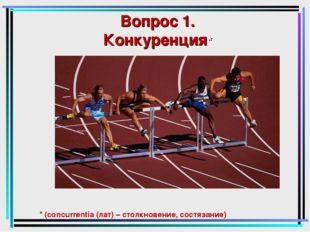 Вопрос 1. Конкуренция* * (concurrentia (лат) – столкновение, состязание)
