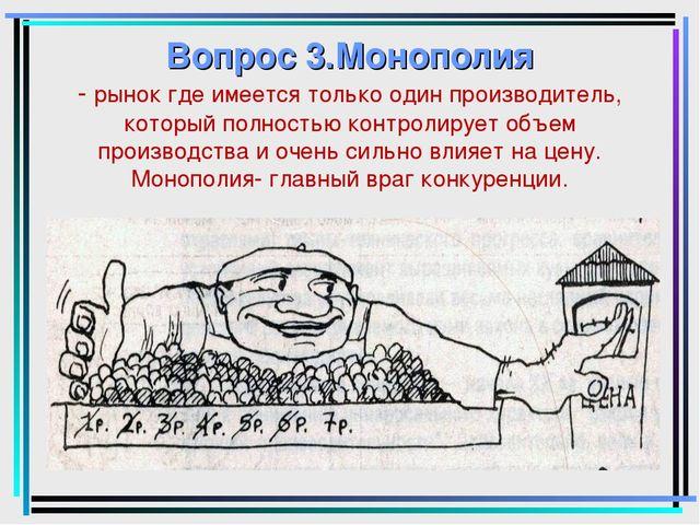 Вопрос 3.Монополия - рынок где имеется только один производитель, который пол...