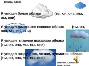 Я увидел белое облако (ты, он, она, мы, вы, они) Добавь слово Я увидел малень