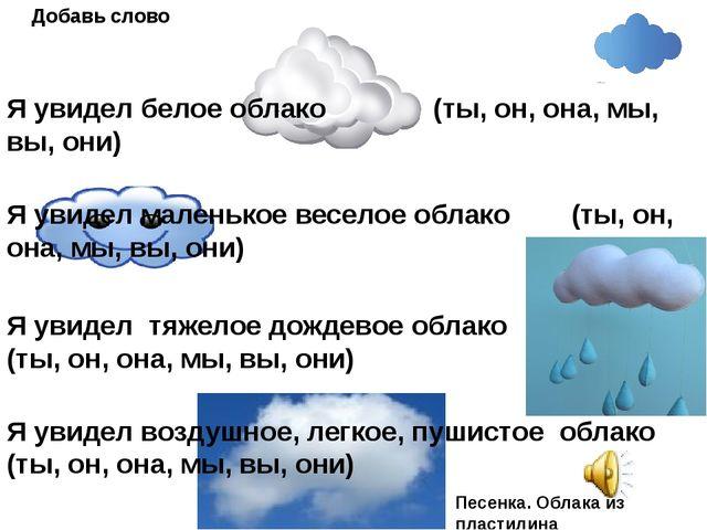 Я увидел белое облако (ты, он, она, мы, вы, они) Добавь слово Я увидел малень...